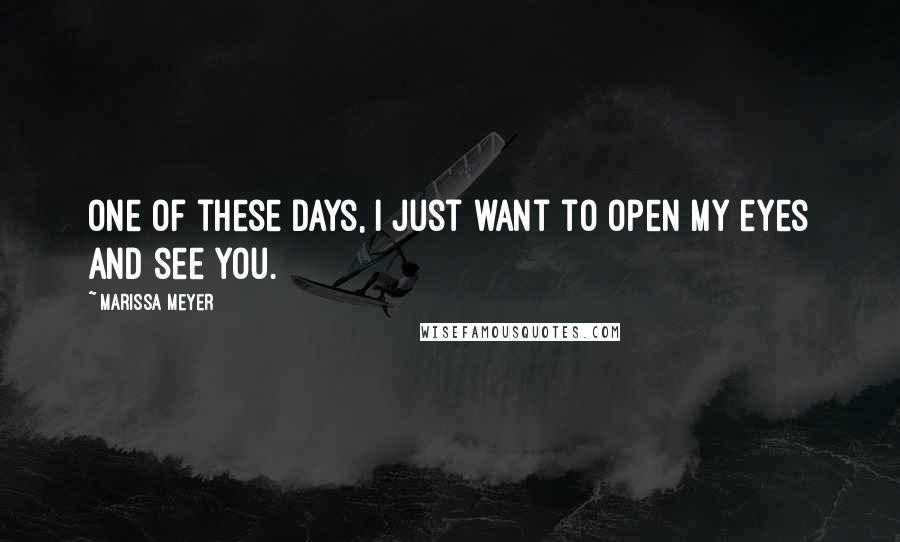 Marissa Meyer quotes: One of these days, I just want to open my eyes and see you.