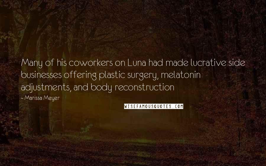 Marissa Meyer quotes: Many of his coworkers on Luna had made lucrative side businesses offering plastic surgery, melatonin adjustments, and body reconstruction