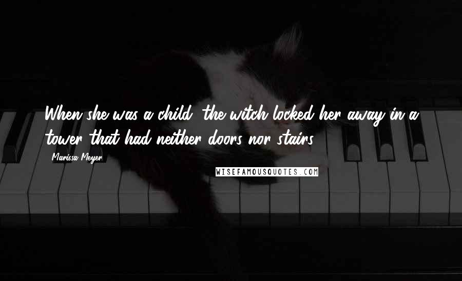 Marissa Meyer quotes: When she was a child, the witch locked her away in a tower that had neither doors nor stairs.