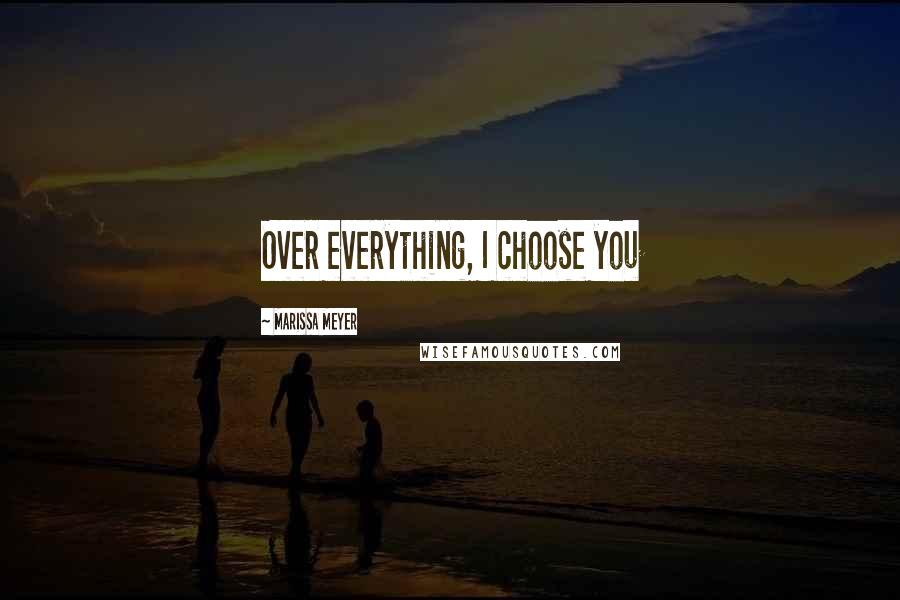 Marissa Meyer quotes: Over everything, I choose you
