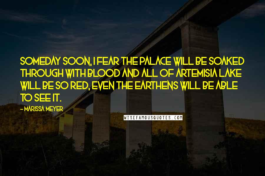 Marissa Meyer quotes: Someday soon, I fear the palace will be soaked through with blood and all of Artemisia Lake will be so red, even the Earthens will be able to see it.