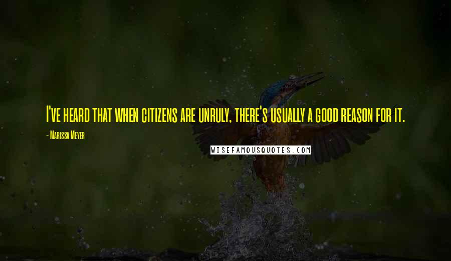 Marissa Meyer quotes: I've heard that when citizens are unruly, there's usually a good reason for it.
