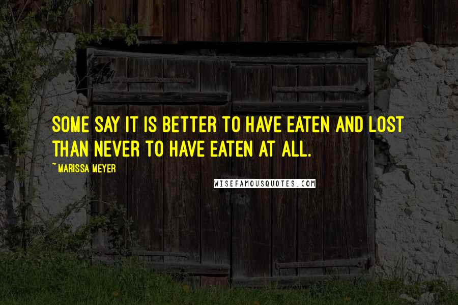 Marissa Meyer quotes: Some say it is better to have eaten and lost than never to have eaten at all.