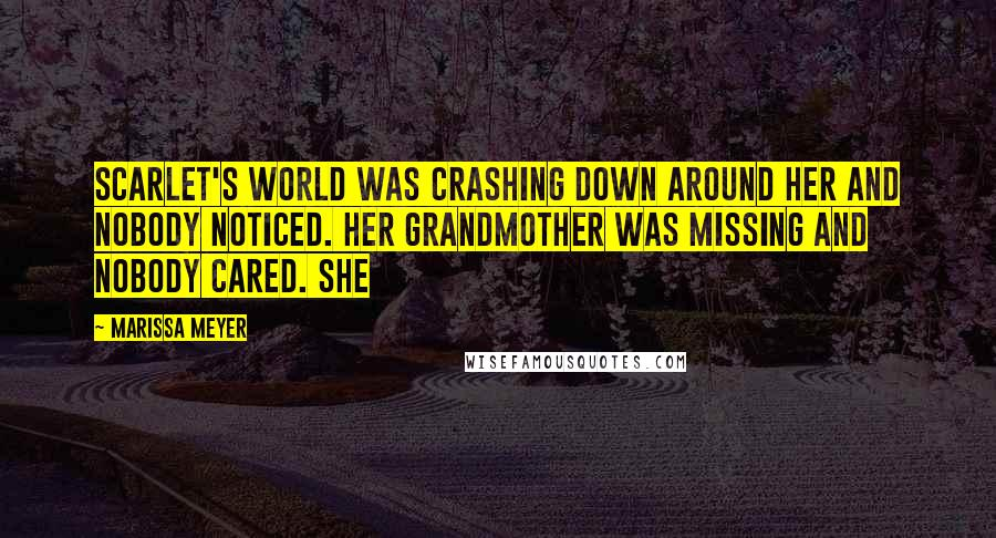 Marissa Meyer quotes: Scarlet's world was crashing down around her and nobody noticed. Her grandmother was missing and nobody cared. She