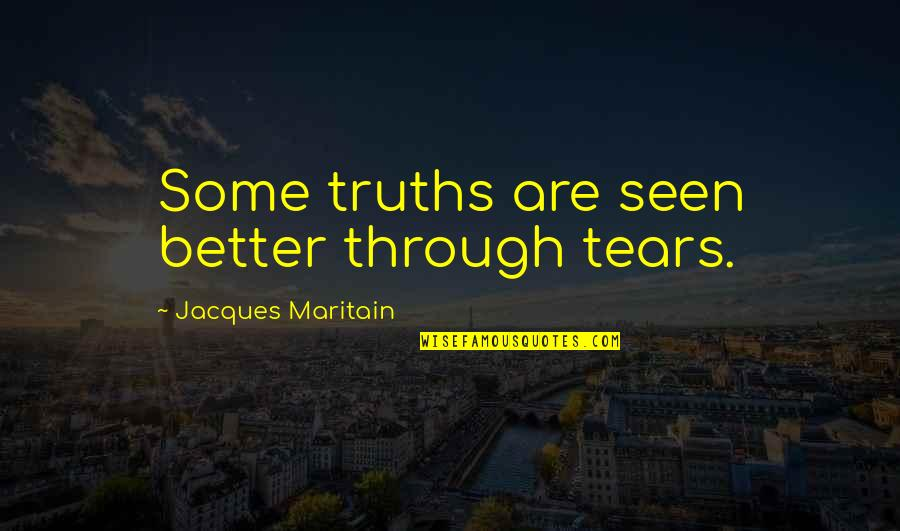 Maritain Jacques Quotes By Jacques Maritain: Some truths are seen better through tears.