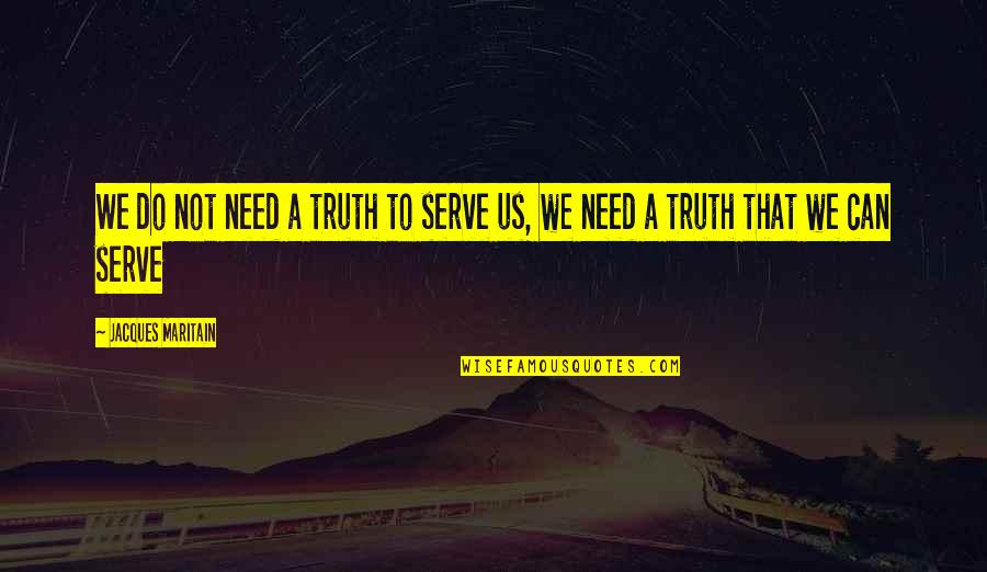 Maritain Jacques Quotes By Jacques Maritain: We do not need a truth to serve