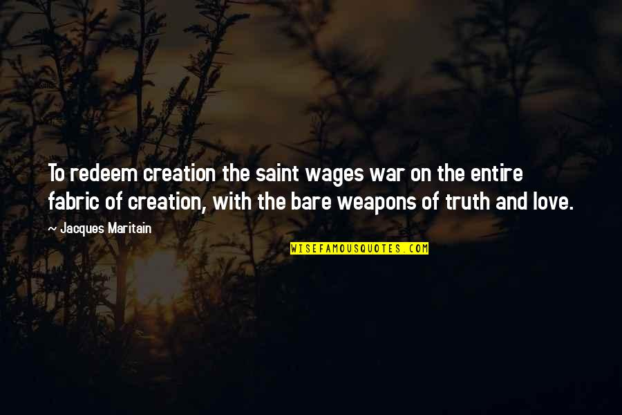 Maritain Jacques Quotes By Jacques Maritain: To redeem creation the saint wages war on