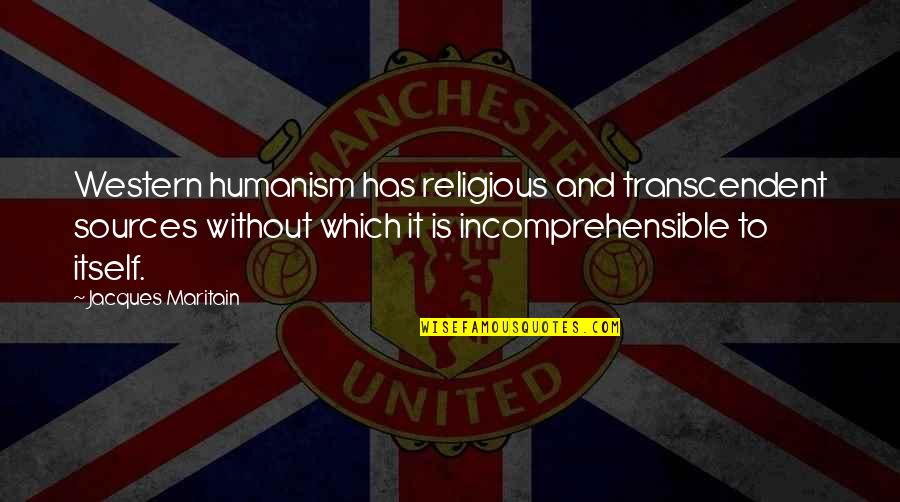 Maritain Jacques Quotes By Jacques Maritain: Western humanism has religious and transcendent sources without
