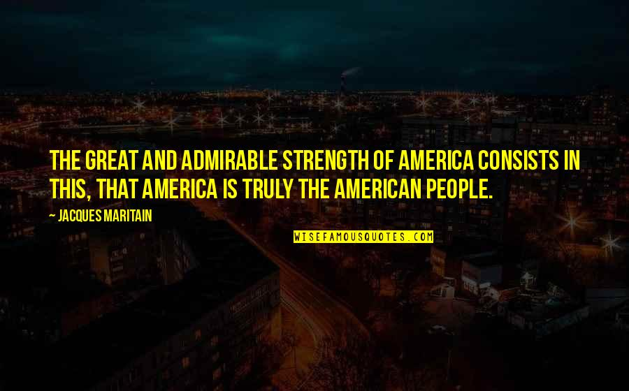 Maritain Jacques Quotes By Jacques Maritain: The great and admirable strength of America consists