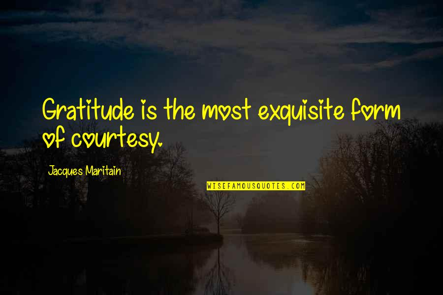 Maritain Jacques Quotes By Jacques Maritain: Gratitude is the most exquisite form of courtesy.