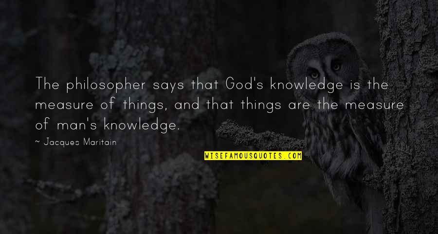 Maritain Jacques Quotes By Jacques Maritain: The philosopher says that God's knowledge is the