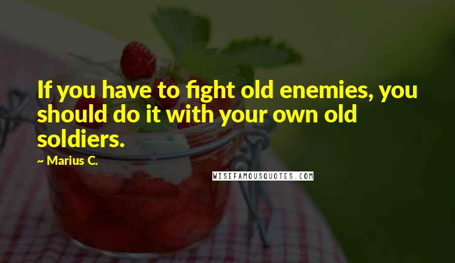 Marius C. quotes: If you have to fight old enemies, you should do it with your own old soldiers.