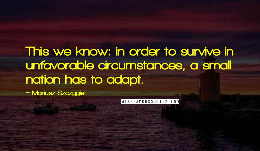 Mariusz Szczygiel quotes: This we know: in order to survive in unfavorable circumstances, a small nation has to adapt.