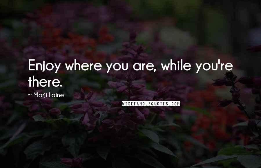 Marji Laine quotes: Enjoy where you are, while you're there.
