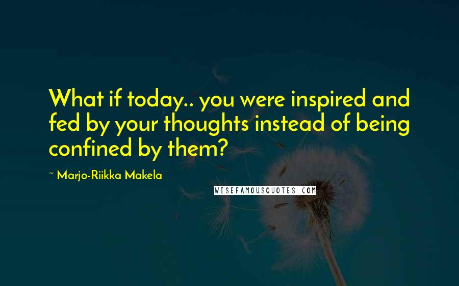 Marjo-Riikka Makela quotes: What if today.. you were inspired and fed by your thoughts instead of being confined by them?