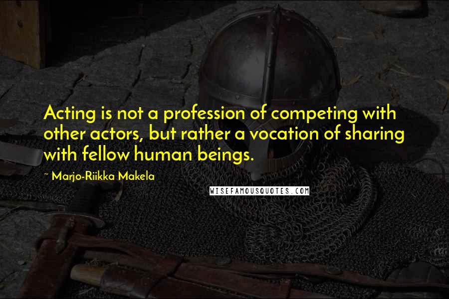 Marjo-Riikka Makela quotes: Acting is not a profession of competing with other actors, but rather a vocation of sharing with fellow human beings.