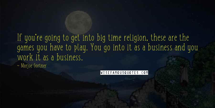 Marjoe Gortner quotes: If you're going to get into big time religion, these are the games you have to play. You go into it as a business and you work it as a
