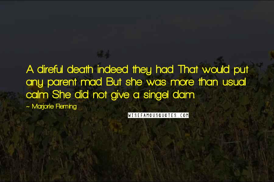 Marjorie Fleming quotes: A direful death indeed they had That would put any parent mad But she was more than usual calm She did not give a singel dam.