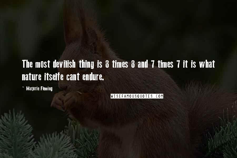 Marjorie Fleming quotes: The most devilish thing is 8 times 8 and 7 times 7 it is what nature itselfe cant endure.