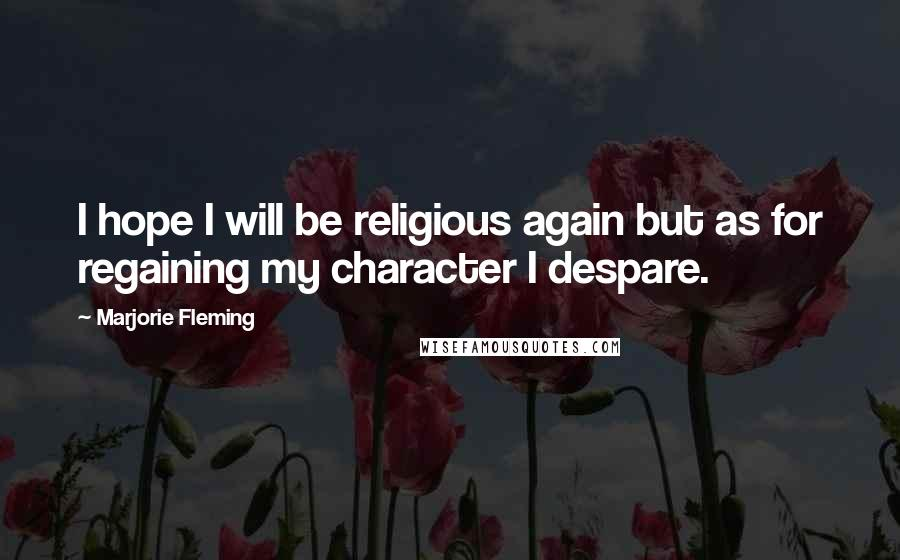 Marjorie Fleming quotes: I hope I will be religious again but as for regaining my character I despare.
