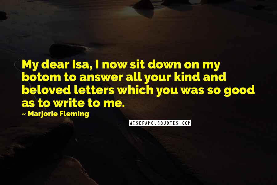 Marjorie Fleming quotes: My dear Isa, I now sit down on my botom to answer all your kind and beloved letters which you was so good as to write to me.