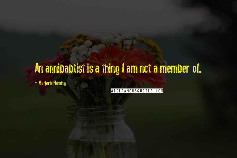 Marjorie Fleming quotes: An annibabtist is a thing I am not a member of.