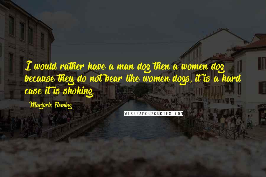 Marjorie Fleming quotes: I would rather have a man dog then a women dog because they do not bear like women dogs, it is a hard case it is shoking.