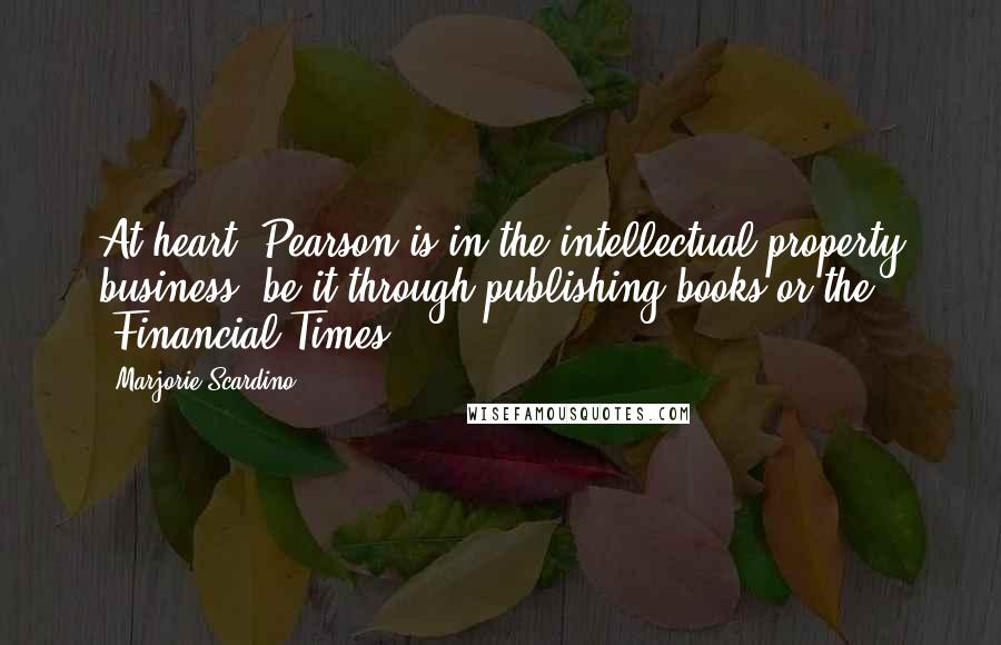 Marjorie Scardino quotes: At heart, Pearson is in the intellectual property business, be it through publishing books or the 'Financial Times'.