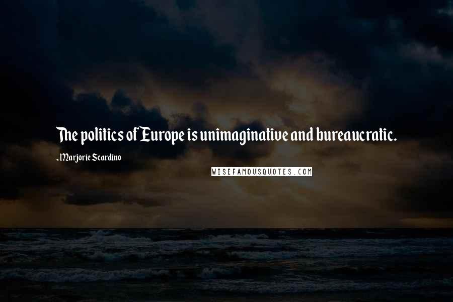 Marjorie Scardino quotes: The politics of Europe is unimaginative and bureaucratic.