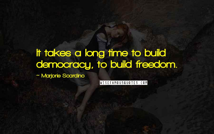 Marjorie Scardino quotes: It takes a long time to build democracy, to build freedom.