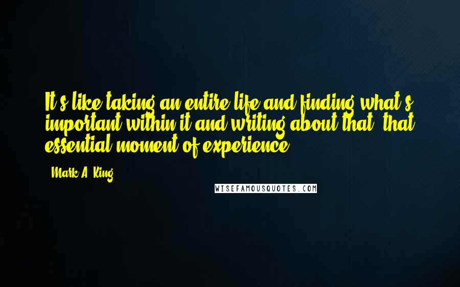 Mark A. King quotes: It's like taking an entire life and finding what's important within it and writing about that, that essential moment of experience.