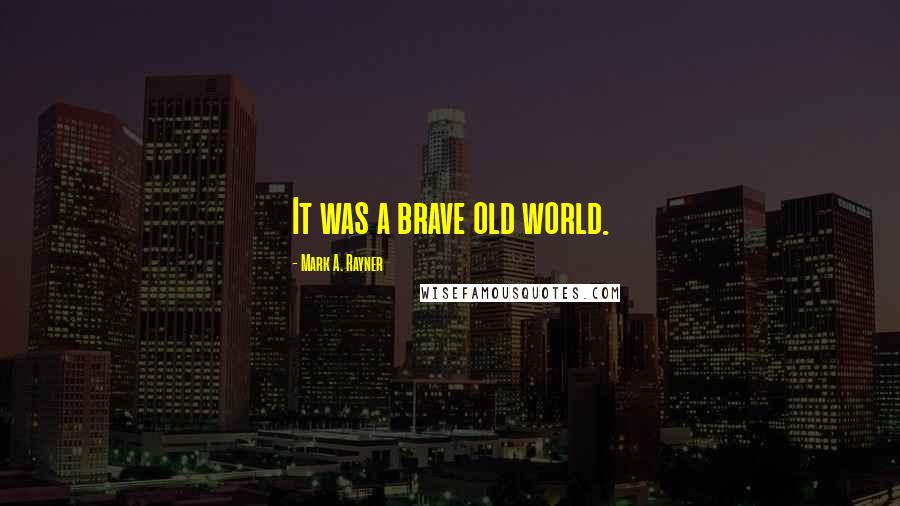 Mark A. Rayner quotes: It was a brave old world.