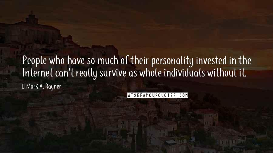 Mark A. Rayner quotes: People who have so much of their personality invested in the Internet can't really survive as whole individuals without it.