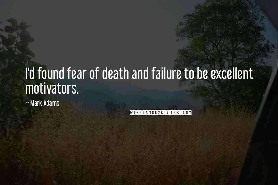 Mark Adams quotes: I'd found fear of death and failure to be excellent motivators.