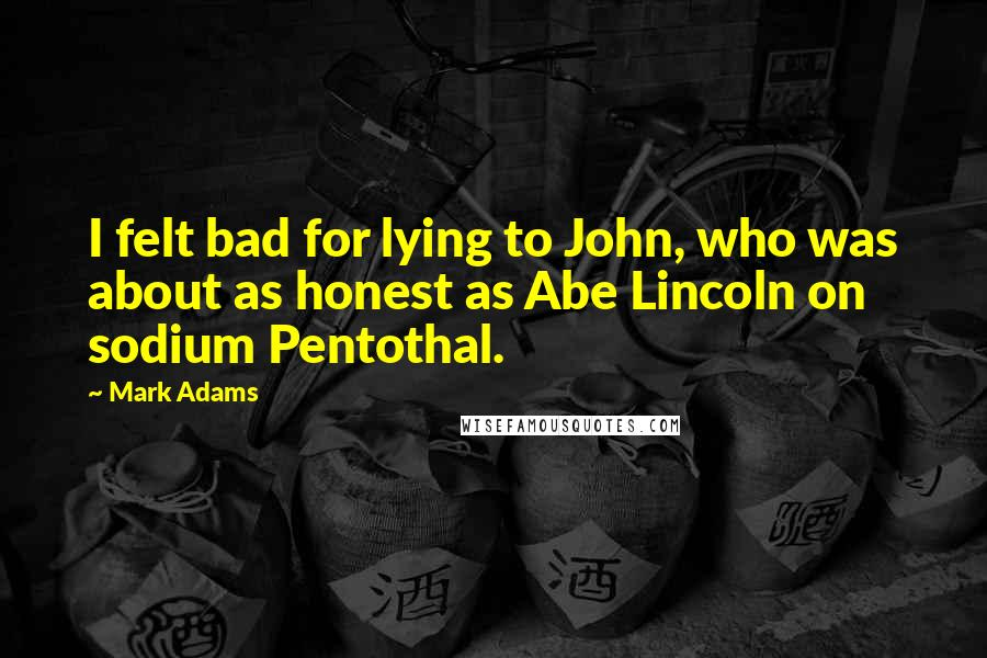 Mark Adams quotes: I felt bad for lying to John, who was about as honest as Abe Lincoln on sodium Pentothal.