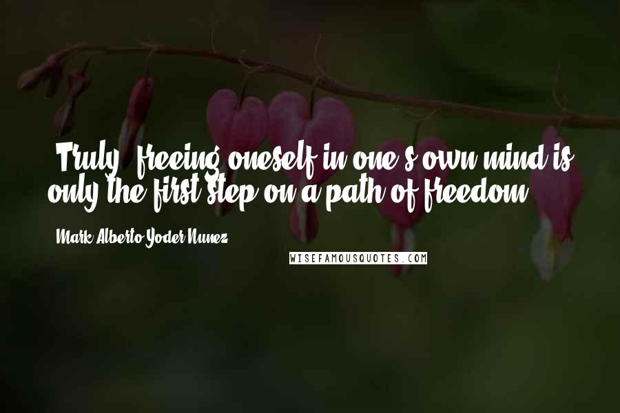 Mark Alberto Yoder Nunez quotes: -Truly, freeing oneself in one's own mind is only the first step on a path of freedom.-