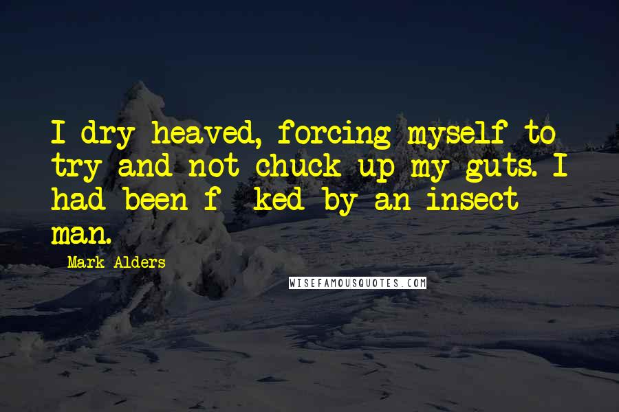 Mark Alders quotes: I dry heaved, forcing myself to try and not chuck up my guts. I had been f**ked by an insect man.