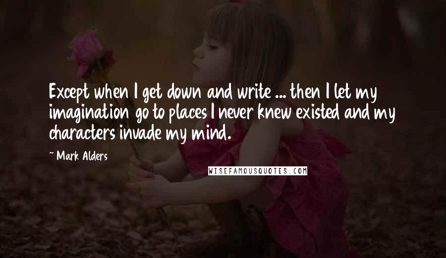 Mark Alders quotes: Except when I get down and write ... then I let my imagination go to places I never knew existed and my characters invade my mind.