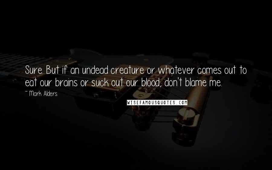 Mark Alders quotes: Sure. But if an undead creature or whatever comes out to eat our brains or suck out our blood, don't blame me.