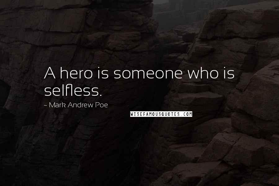 Mark Andrew Poe quotes: A hero is someone who is selfless.