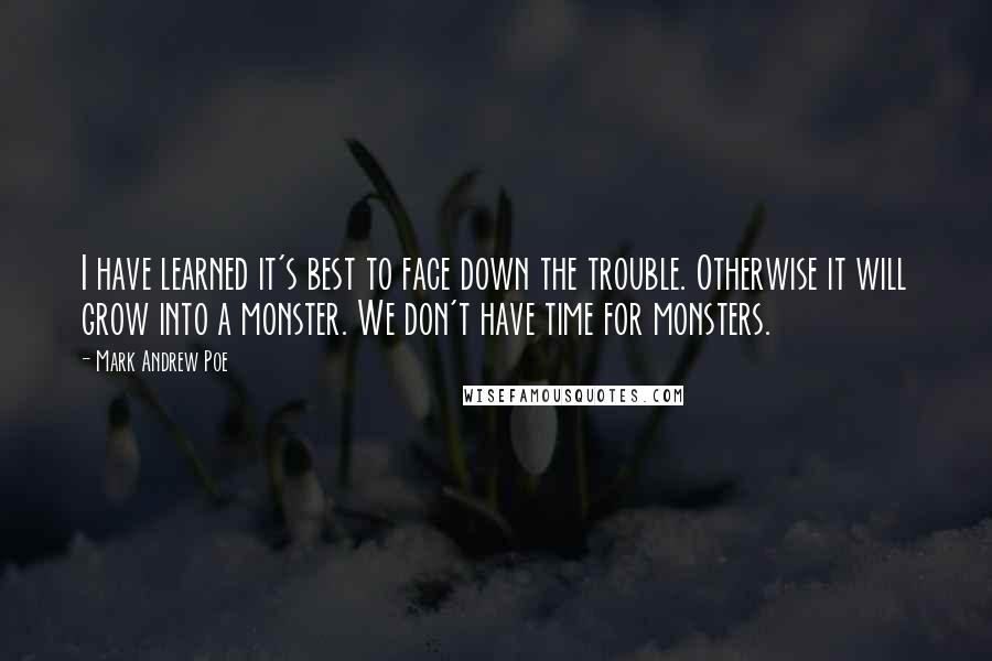 Mark Andrew Poe quotes: I have learned it's best to face down the trouble. Otherwise it will grow into a monster. We don't have time for monsters.