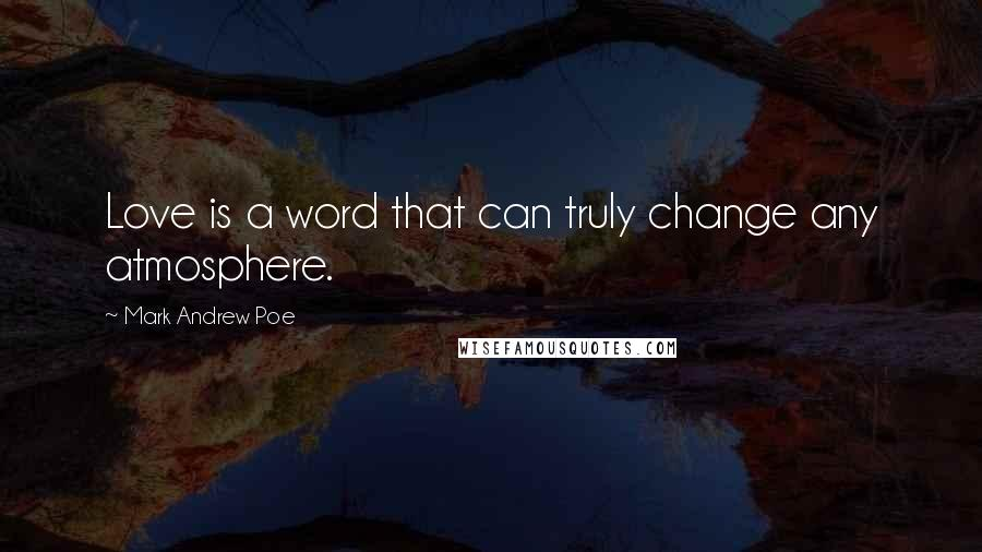 Mark Andrew Poe quotes: Love is a word that can truly change any atmosphere.