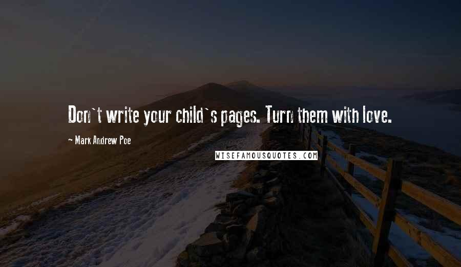 Mark Andrew Poe quotes: Don't write your child's pages. Turn them with love.