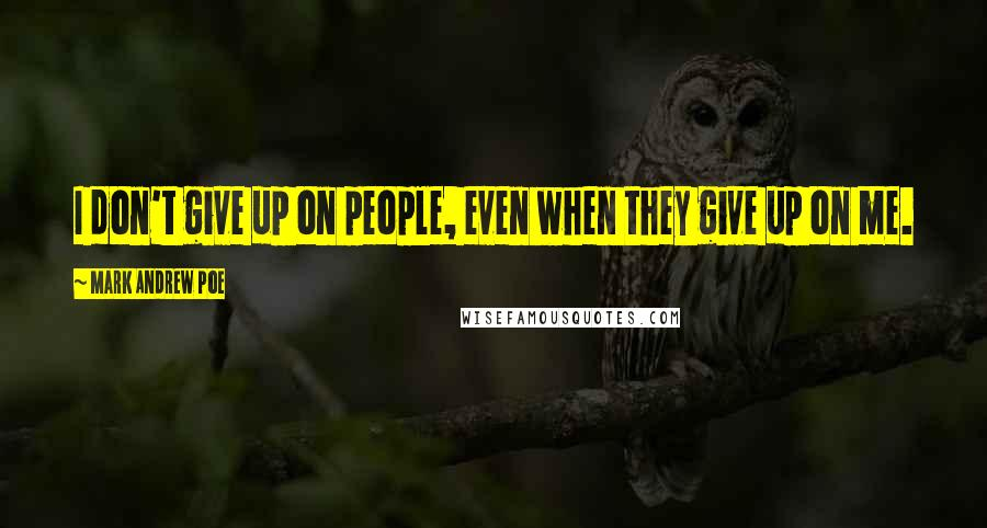Mark Andrew Poe quotes: I don't give up on people, even when they give up on me.