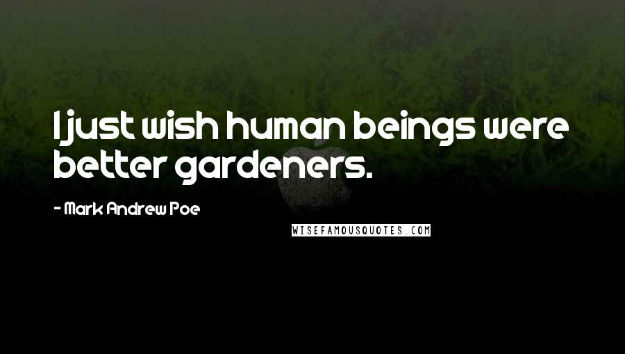 Mark Andrew Poe quotes: I just wish human beings were better gardeners.