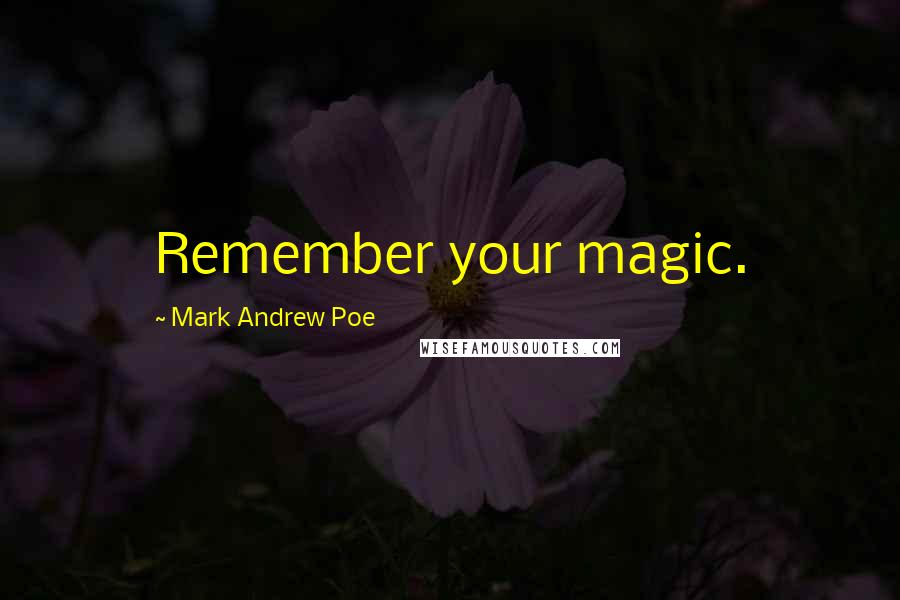 Mark Andrew Poe quotes: Remember your magic.