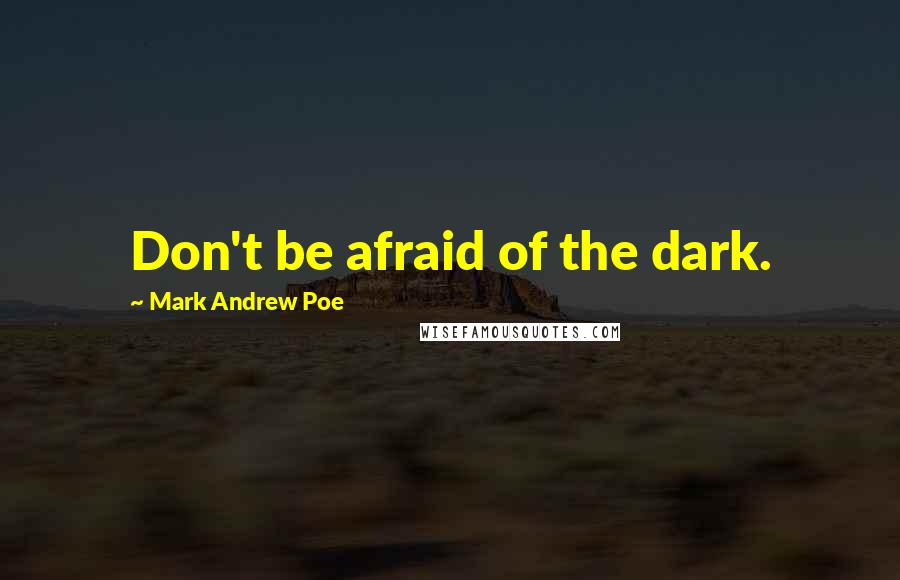Mark Andrew Poe quotes: Don't be afraid of the dark.