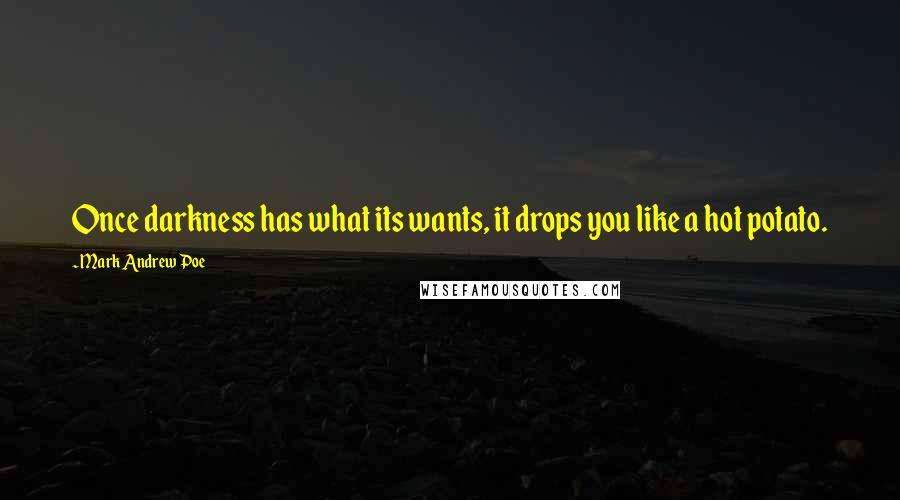 Mark Andrew Poe quotes: Once darkness has what its wants, it drops you like a hot potato.