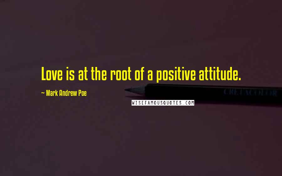 Mark Andrew Poe quotes: Love is at the root of a positive attitude.