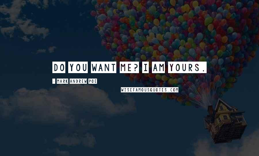 Mark Andrew Poe quotes: Do you want me? I am yours.